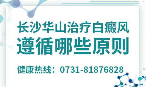 长沙华山白癜风医院讲解:治疗白癜风遵循哪些原则
